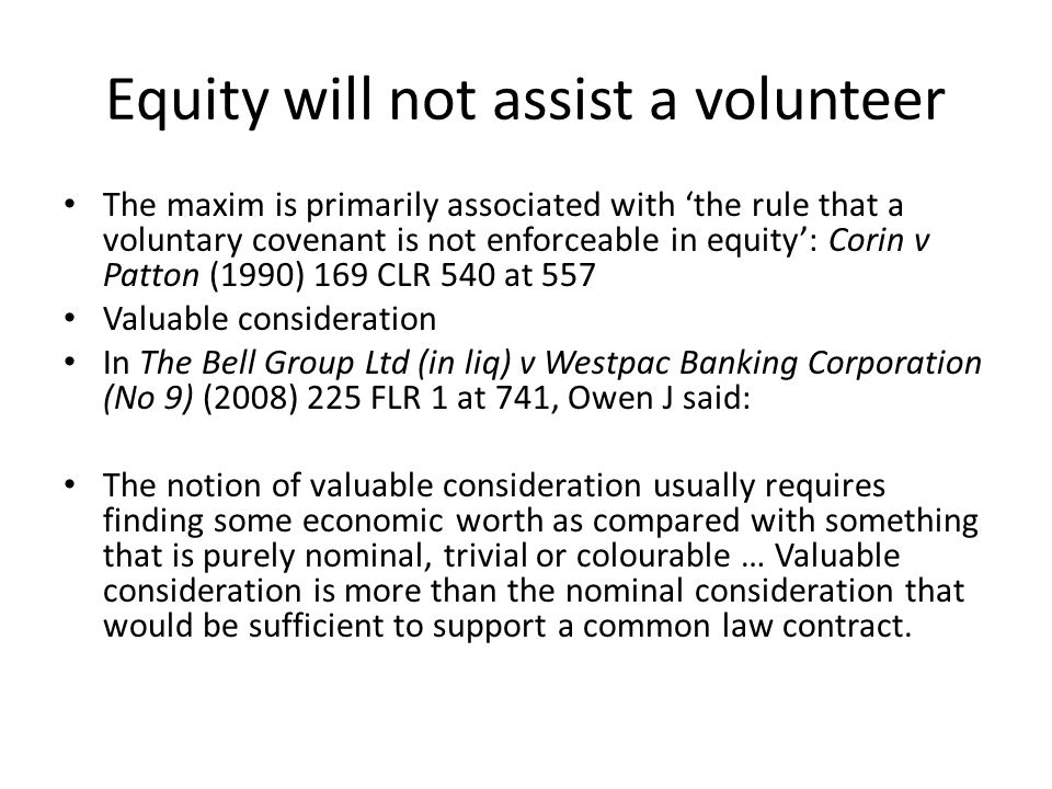 Equity will not assist a volunteer The maxim is primarily associated with 'the rule that a voluntary covenant is not enforceable in equity': Corin v P