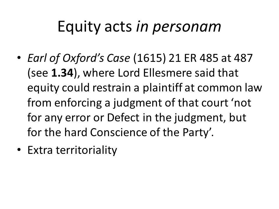 Equity acts in personam Earl of Oxford's Case (1615) 21 ER 485 at 487 (see 1.34), where Lord Ellesmere said that equity could restrain a plaintiff at