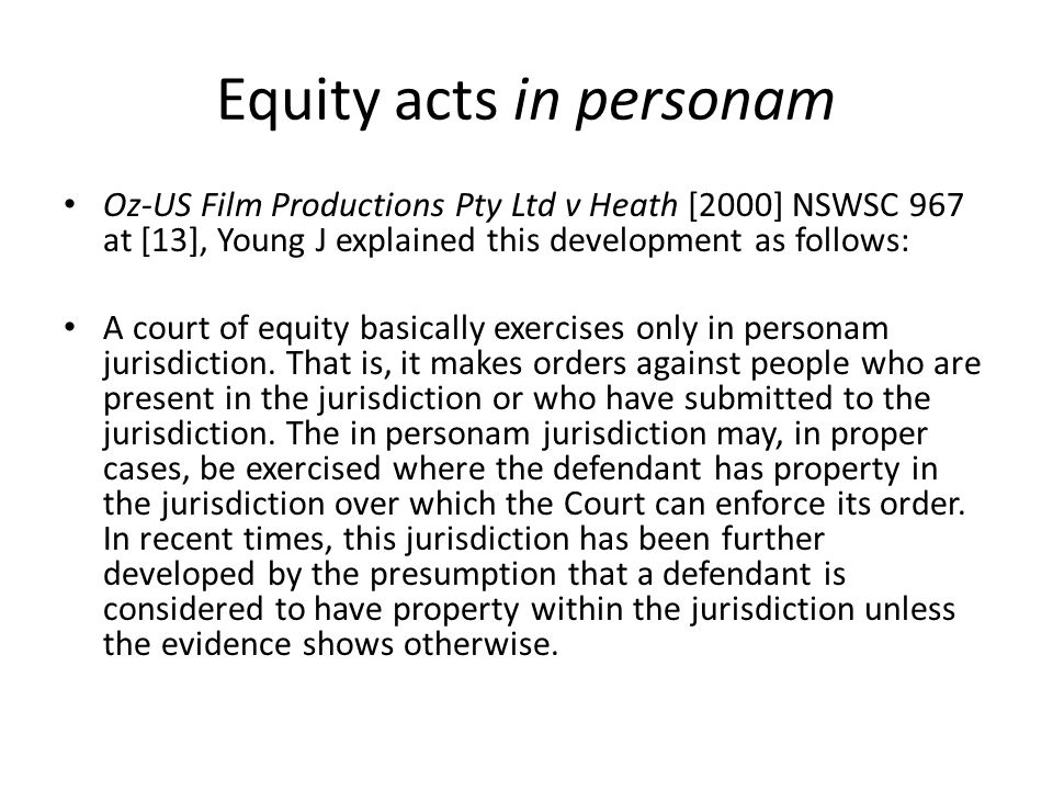 Equity acts in personam Oz-US Film Productions Pty Ltd v Heath [2000] NSWSC 967 at [13], Young J explained this development as follows: A court of equ