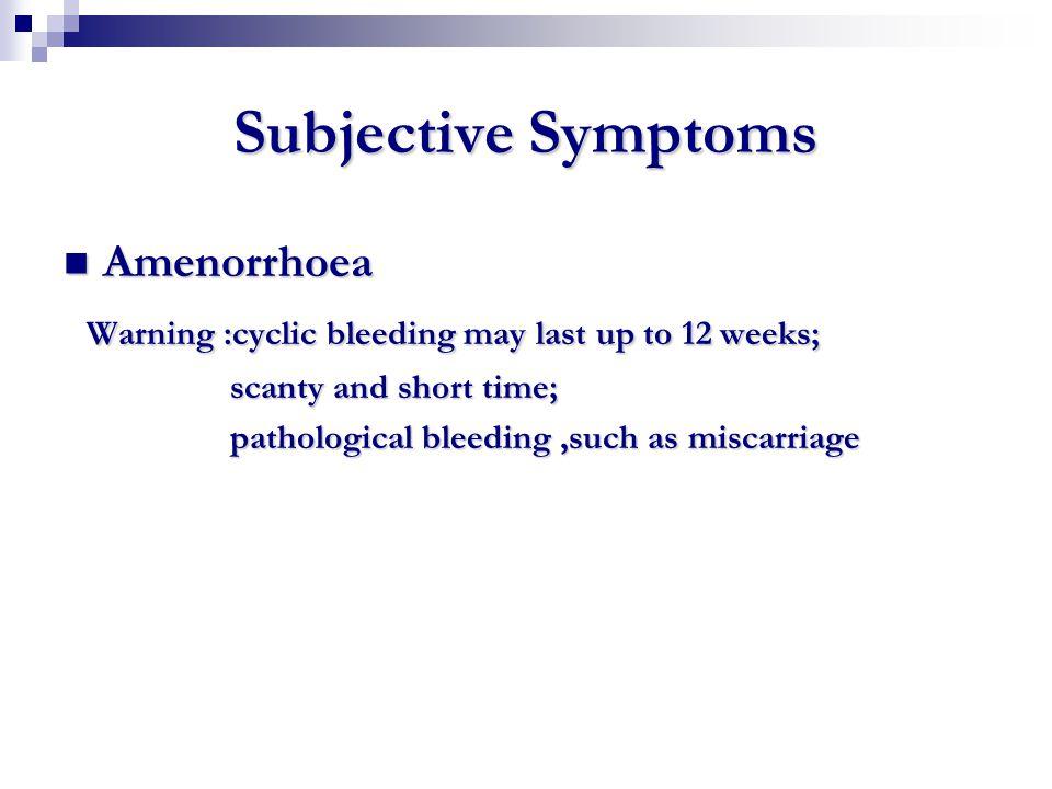 Subjective Symptoms Amenorrhoea Amenorrhoea Warning :cyclic bleeding may last up to 12 weeks; Warning :cyclic bleeding may last up to 12 weeks; scanty