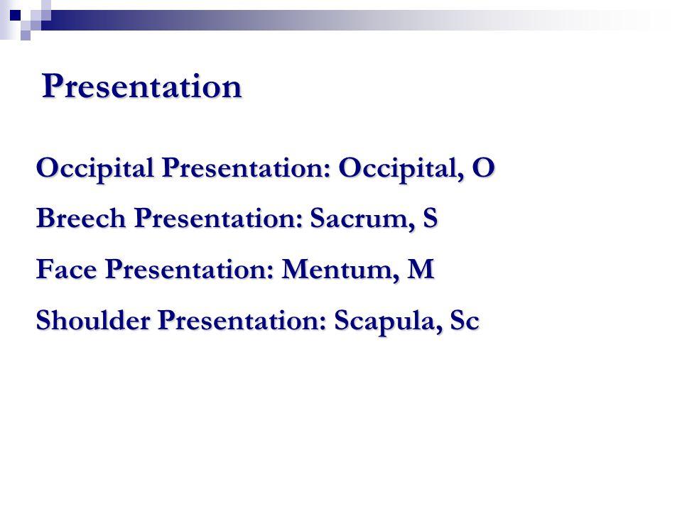Presentation Occipital Presentation: Occipital, O Breech Presentation: Sacrum, S Face Presentation: Mentum, M Shoulder Presentation: Scapula, Sc
