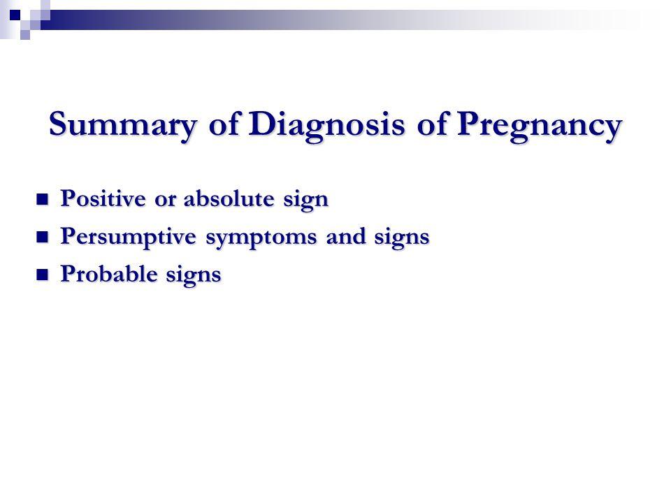 Summary of Diagnosis of Pregnancy Positive or absolute sign Positive or absolute sign Persumptive symptoms and signs Persumptive symptoms and signs Pr