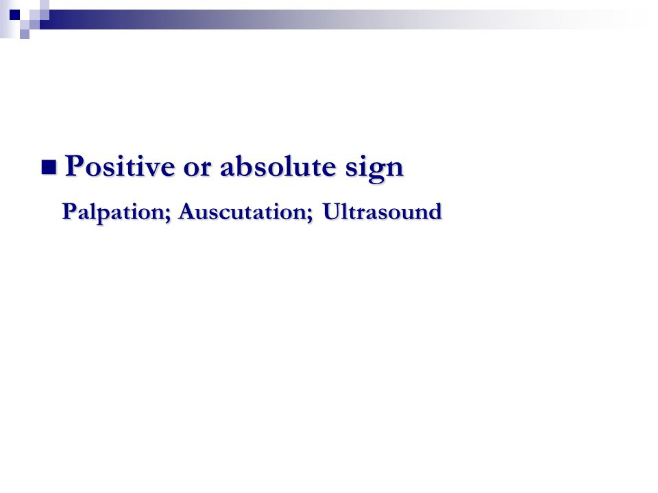Positive or absolute sign Positive or absolute sign Palpation; Auscutation; Ultrasound