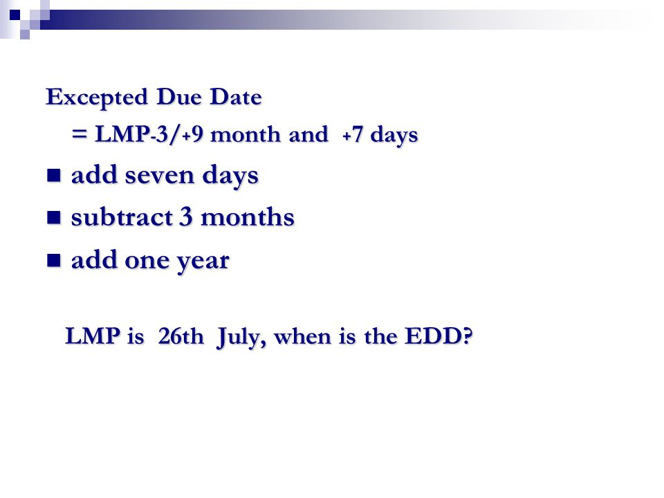 Excepted Due Date = LMP ﹣ 3/ ﹢ 9 month and ﹢ 7 days = LMP ﹣ 3/ ﹢ 9 month and ﹢ 7 days add seven days add seven days subtract 3 months subtract 3 month