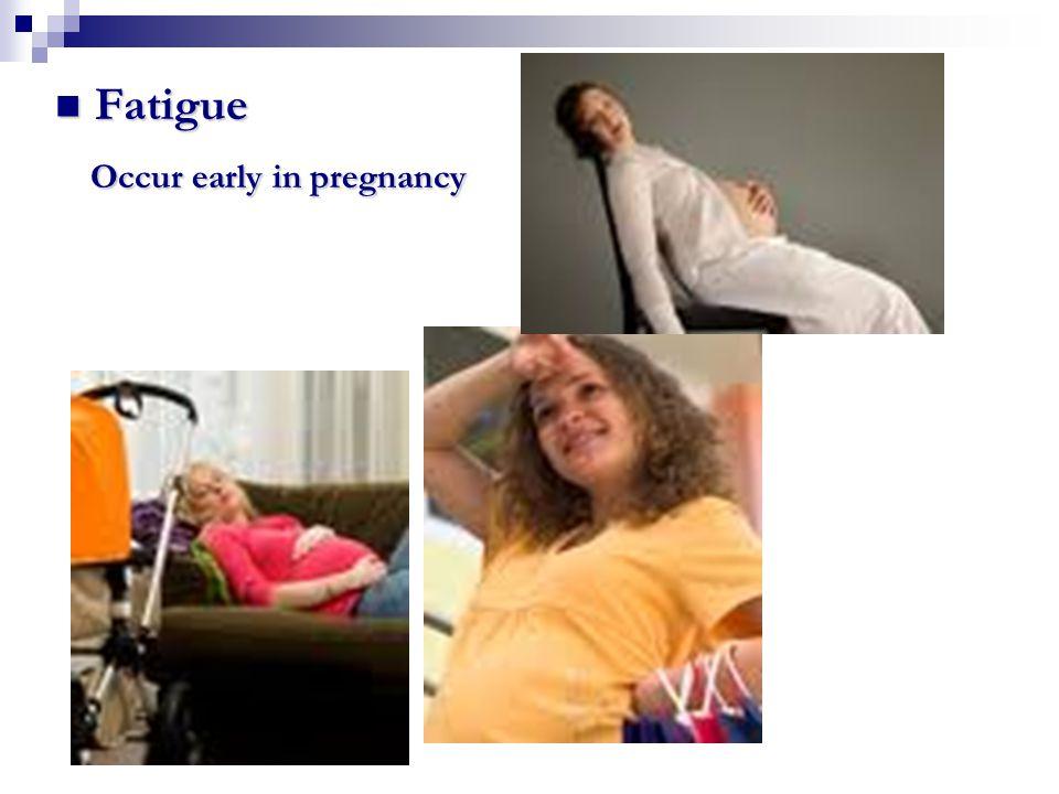 Fatigue Fatigue Occur early in pregnancy Occur early in pregnancy
