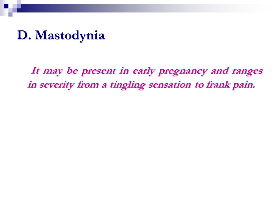 D. Mastodynia It may be present in early pregnancy and ranges in severity from a tingling sensation to frank pain. It may be present in early pregnanc