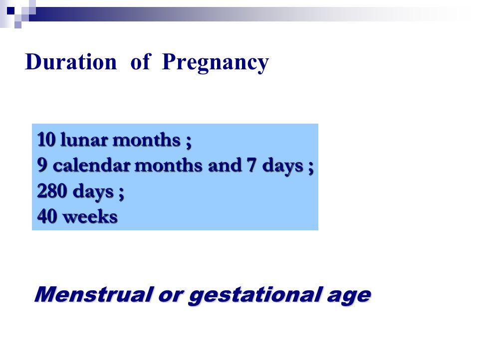 Duration of Pregnancy 10 lunar months ; 9 calendar months and 7 days ; 280 days ; 40 weeks Menstrual or gestational age