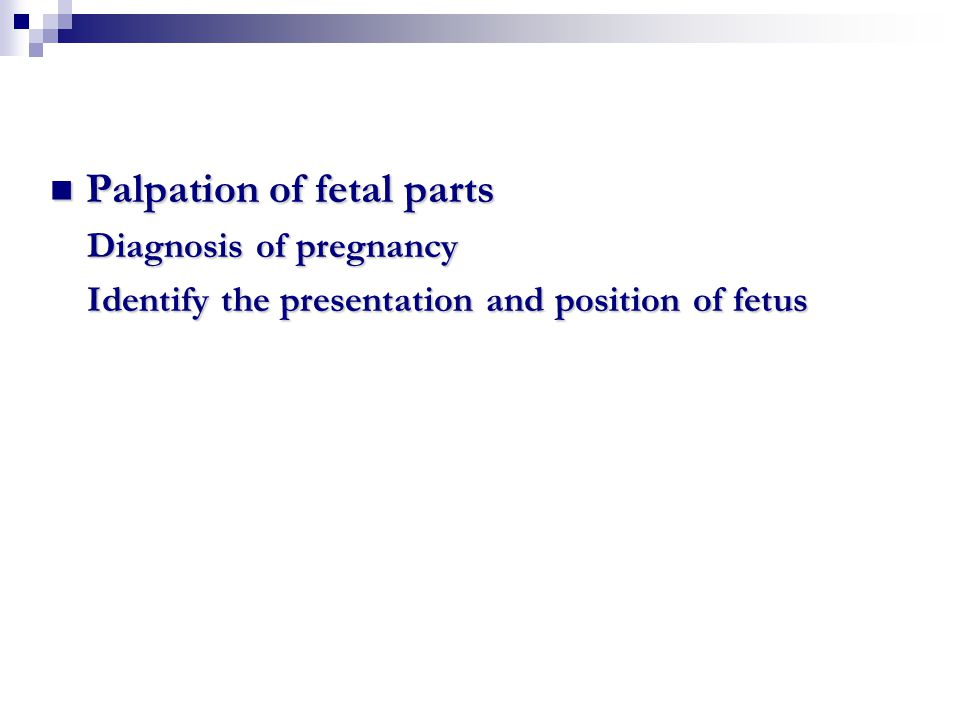 Palpation of fetal parts Palpation of fetal parts Diagnosis of pregnancy Diagnosis of pregnancy Identify the presentation and position of fetus Identi