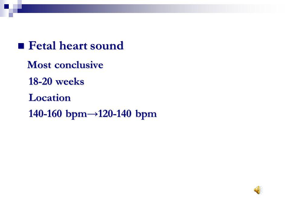 Fetal heart sound Fetal heart sound Most conclusive Most conclusive 18-20 weeks 18-20 weeks Location Location 140-160 bpm→120-140 bpm 140-160 bpm→120-