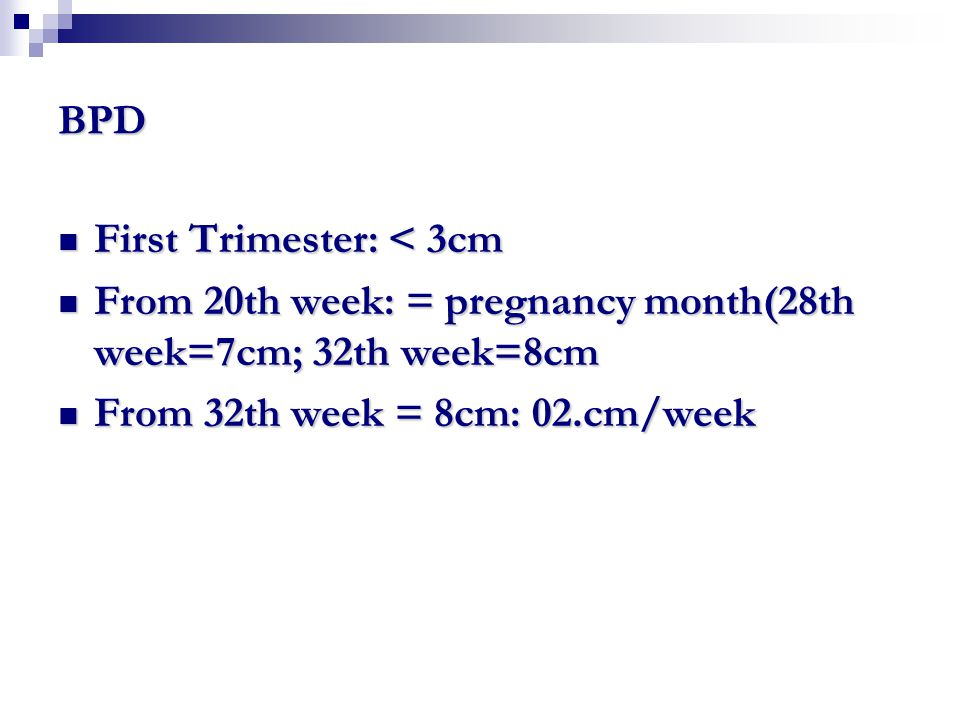 BPD First Trimester: < 3cm First Trimester: < 3cm From 20th week: = pregnancy month(28th week=7cm; 32th week=8cm From 20th week: = pregnancy month(28t