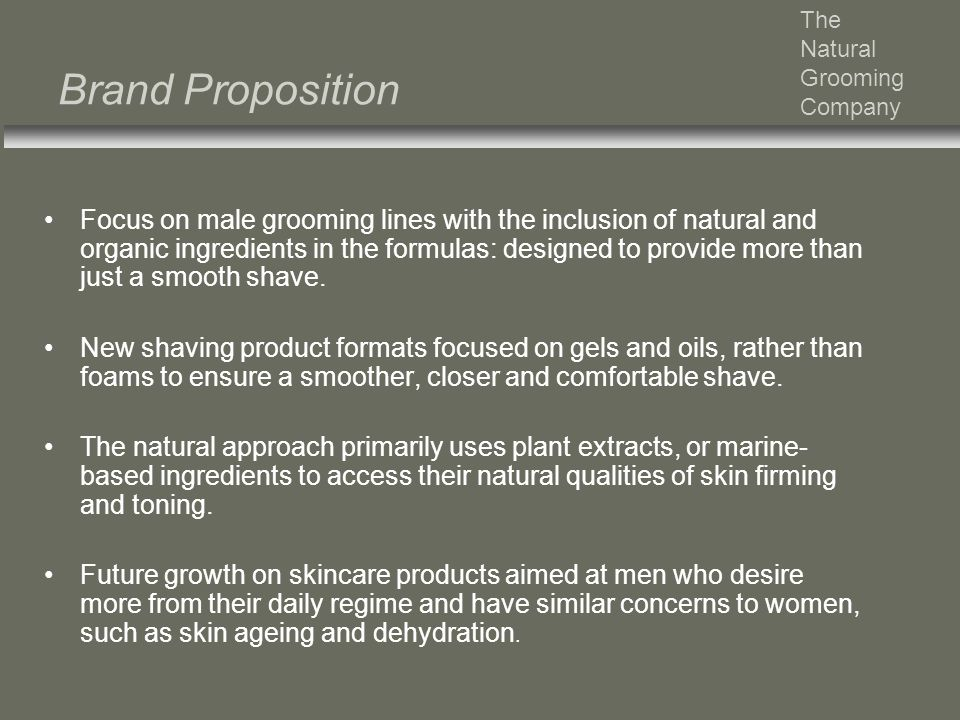 Brand Proposition Focus on male grooming lines with the inclusion of natural and organic ingredients in the formulas: designed to provide more than ju