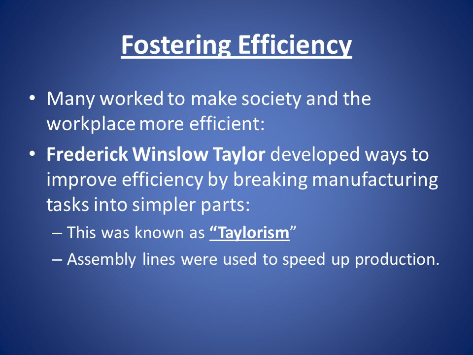 Fostering Efficiency Many worked to make society and the workplace more efficient: Frederick Winslow Taylor developed ways to improve efficiency by breaking manufacturing tasks into simpler parts: – This was known as Taylorism – Assembly lines were used to speed up production.