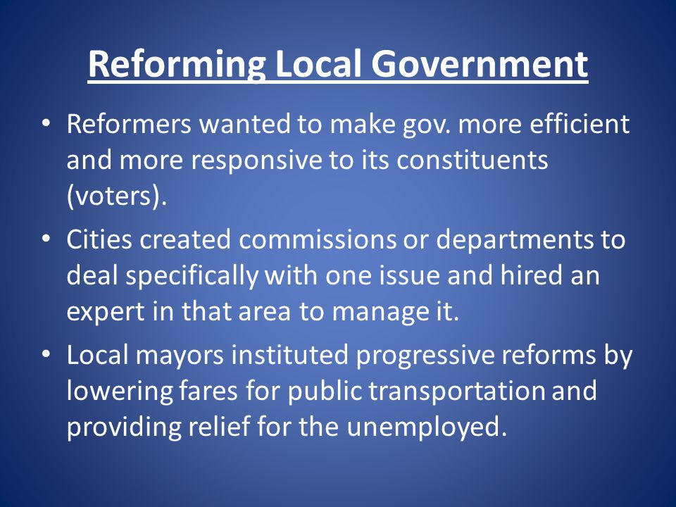 Reforming Local Government Reformers wanted to make gov. more efficient and more responsive to its constituents (voters). Cities created commissions o