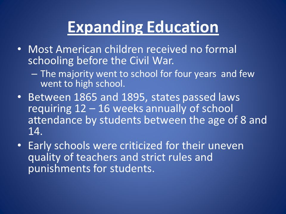 Expanding Education Most American children received no formal schooling before the Civil War.