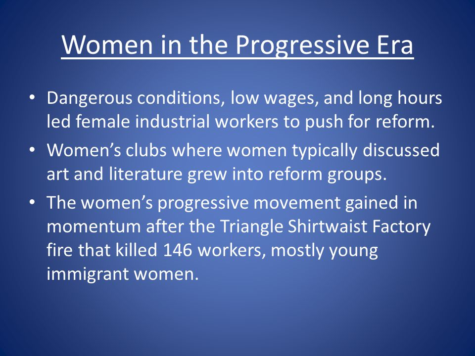 Women in the Progressive Era Dangerous conditions, low wages, and long hours led female industrial workers to push for reform. Women's clubs where wom