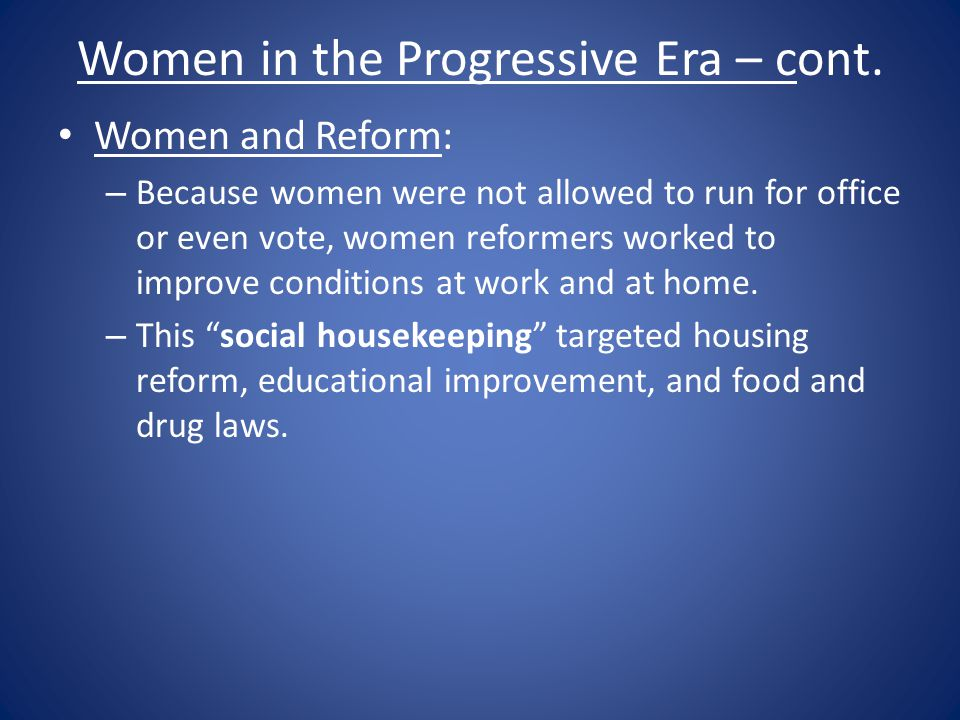 Women in the Progressive Era – cont. Women and Reform: – Because women were not allowed to run for office or even vote, women reformers worked to impr