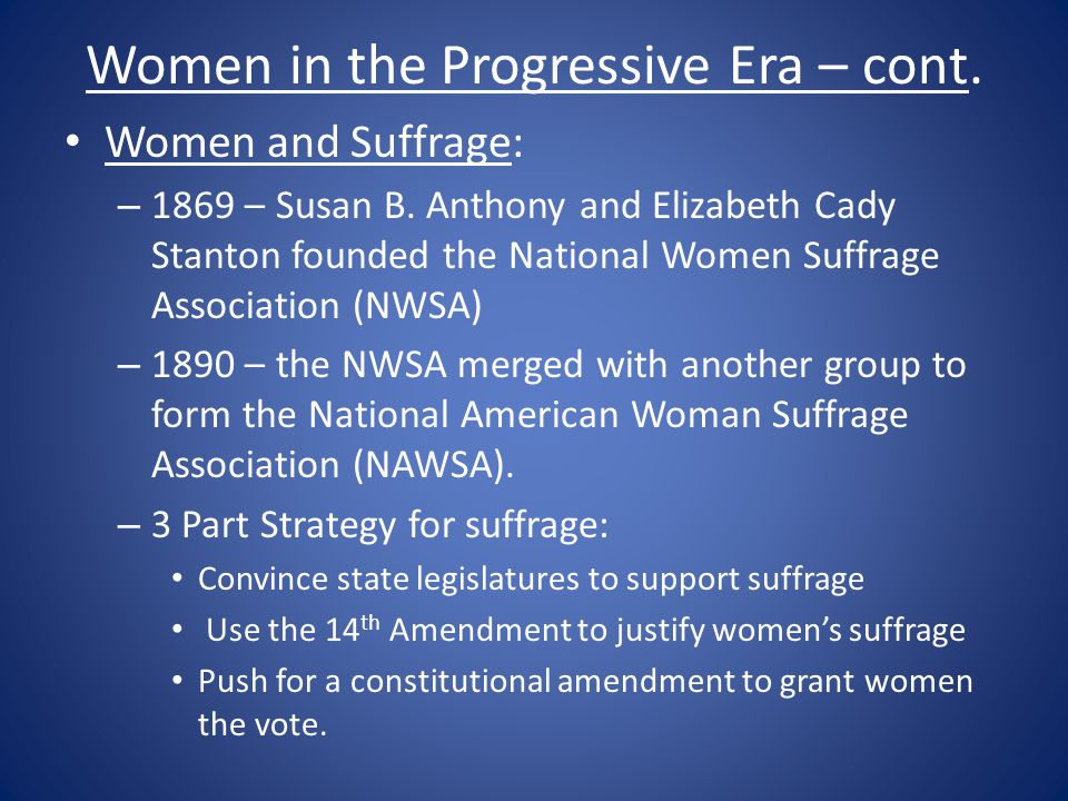 Women in the Progressive Era – cont. Women and Suffrage: – 1869 – Susan B. Anthony and Elizabeth Cady Stanton founded the National Women Suffrage Asso