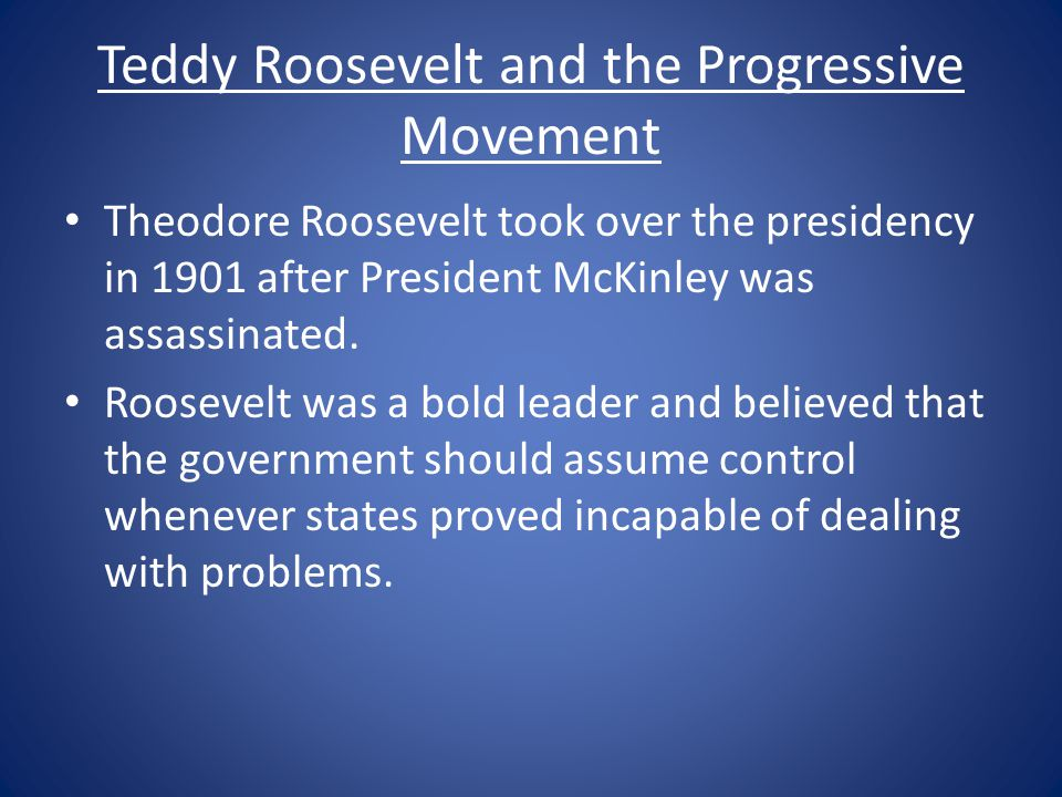 Teddy Roosevelt and the Progressive Movement Theodore Roosevelt took over the presidency in 1901 after President McKinley was assassinated. Roosevelt