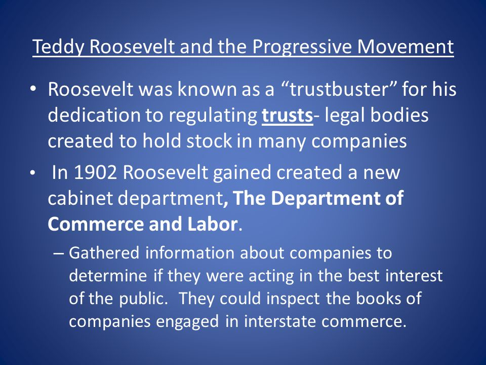 "Teddy Roosevelt and the Progressive Movement Roosevelt was known as a ""trustbuster"" for his dedication to regulating trusts- legal bodies created to h"
