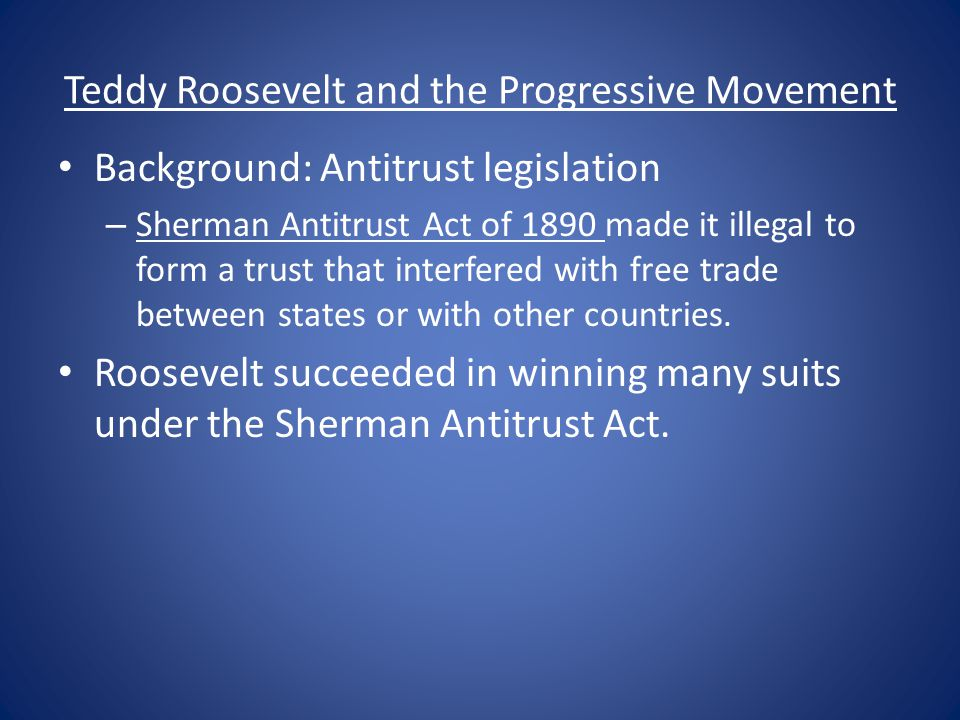 Teddy Roosevelt and the Progressive Movement Background: Antitrust legislation – Sherman Antitrust Act of 1890 made it illegal to form a trust that in