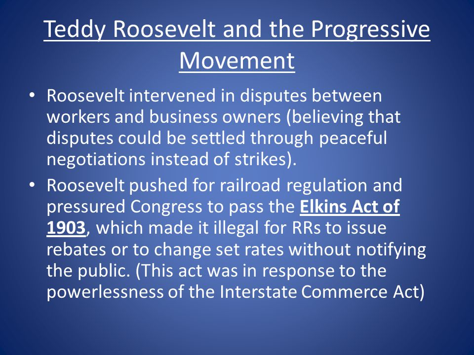Teddy Roosevelt and the Progressive Movement Roosevelt intervened in disputes between workers and business owners (believing that disputes could be se