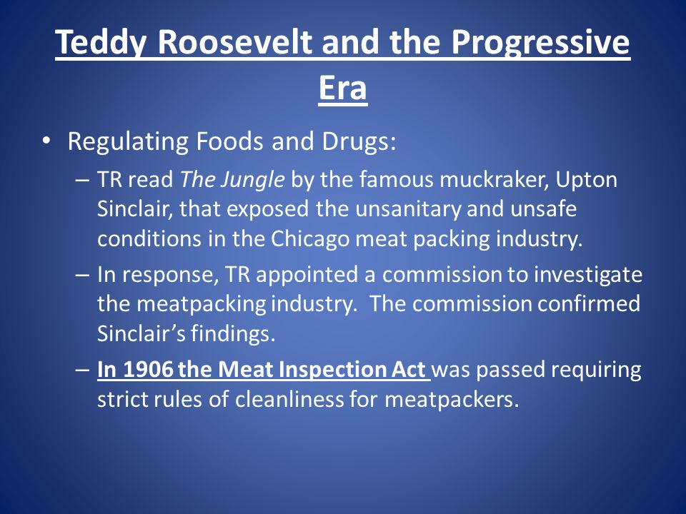 Teddy Roosevelt and the Progressive Era Regulating Foods and Drugs: – TR read The Jungle by the famous muckraker, Upton Sinclair, that exposed the uns