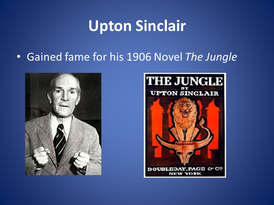 Upton Sinclair Gained fame for his 1906 Novel The Jungle