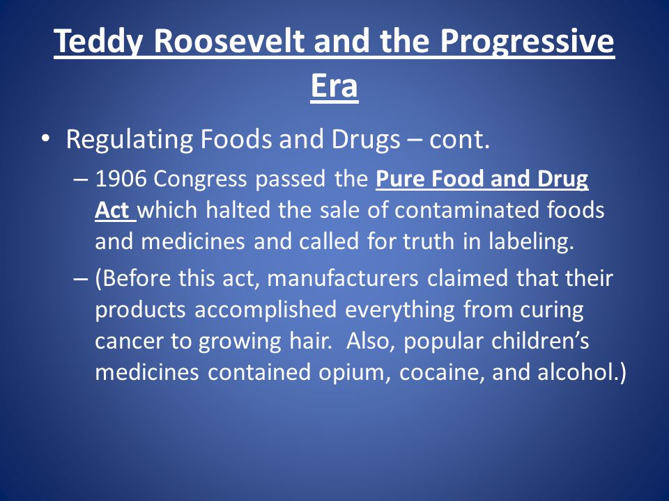 Teddy Roosevelt and the Progressive Era Regulating Foods and Drugs – cont. – 1906 Congress passed the Pure Food and Drug Act which halted the sale of