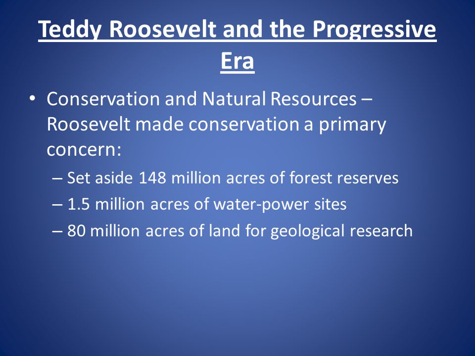 Teddy Roosevelt and the Progressive Era Conservation and Natural Resources – Roosevelt made conservation a primary concern: – Set aside 148 million ac