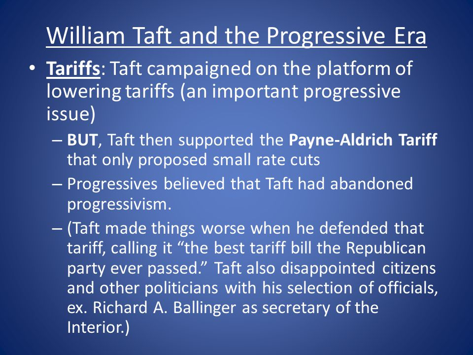 William Taft and the Progressive Era Tariffs: Taft campaigned on the platform of lowering tariffs (an important progressive issue) – BUT, Taft then supported the Payne-Aldrich Tariff that only proposed small rate cuts – Progressives believed that Taft had abandoned progressivism.