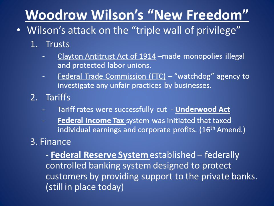 "Woodrow Wilson's ""New Freedom"" Wilson's attack on the ""triple wall of privilege"" 1.Trusts -Clayton Antitrust Act of 1914 –made monopolies illegal and"
