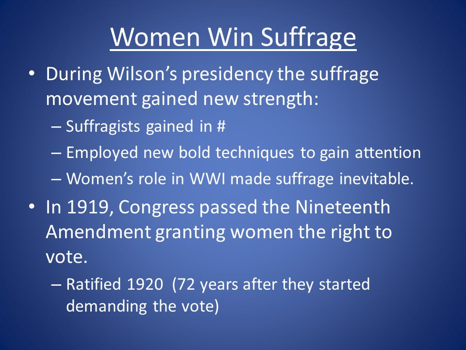 Women Win Suffrage During Wilson's presidency the suffrage movement gained new strength: – Suffragists gained in # – Employed new bold techniques to g