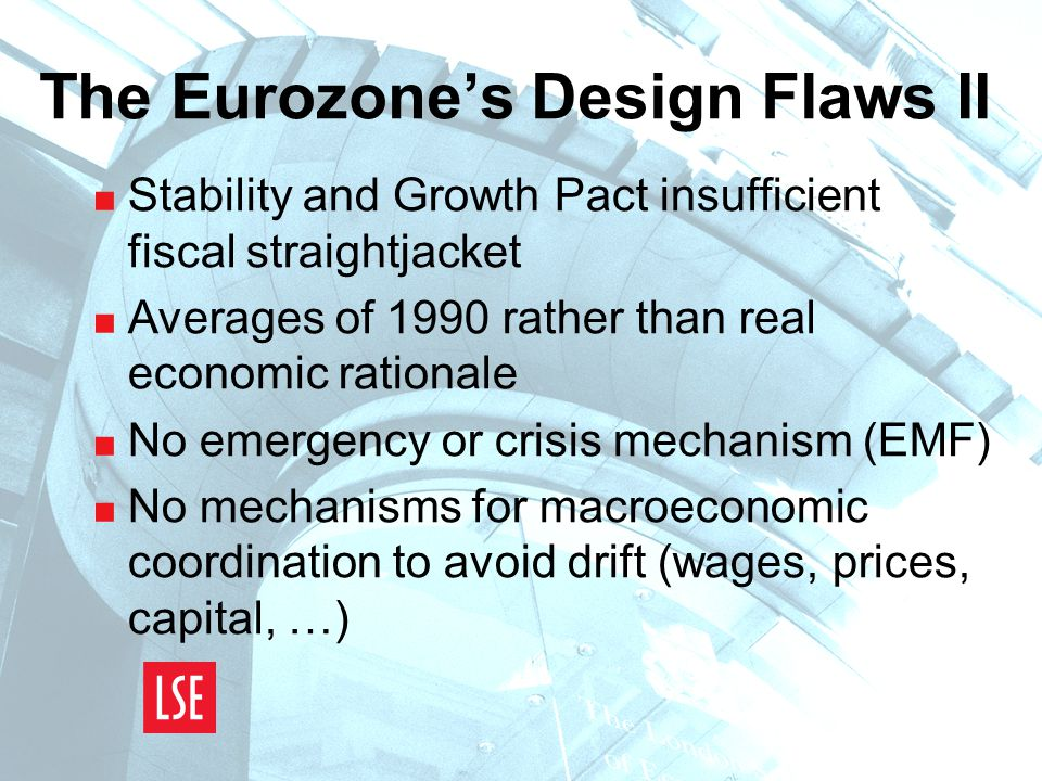 The Eurozone's Design Flaws II  Stability and Growth Pact insufficient fiscal straightjacket  Averages of 1990 rather than real economic rationale  No emergency or crisis mechanism (EMF)  No mechanisms for macroeconomic coordination to avoid drift (wages, prices, capital, …)