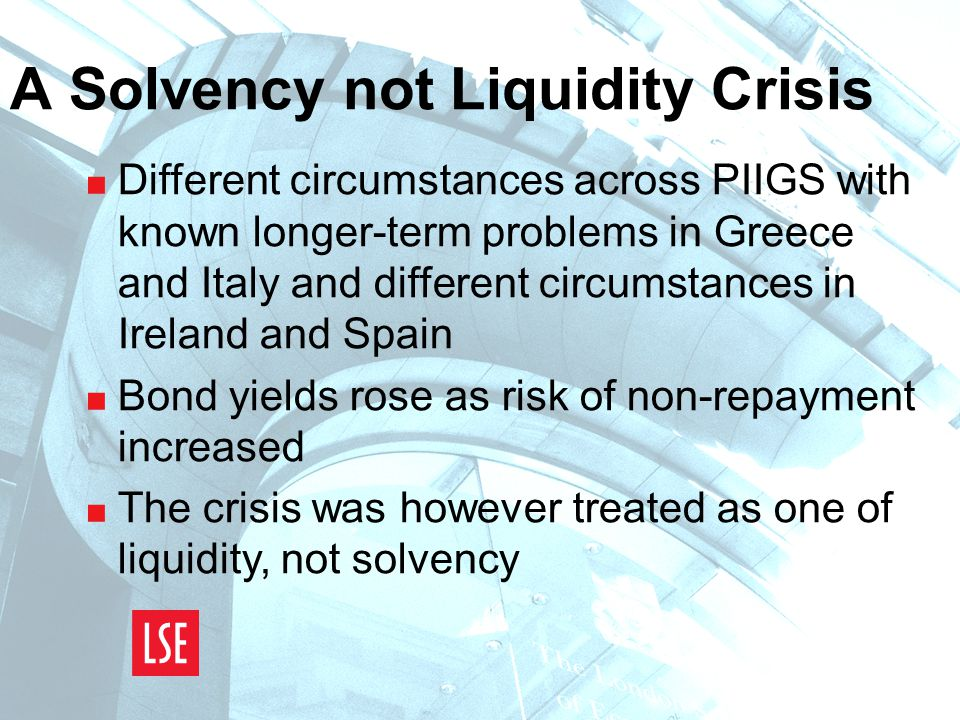 A Solvency not Liquidity Crisis  Different circumstances across PIIGS with known longer-term problems in Greece and Italy and different circumstances in Ireland and Spain  Bond yields rose as risk of non-repayment increased  The crisis was however treated as one of liquidity, not solvency