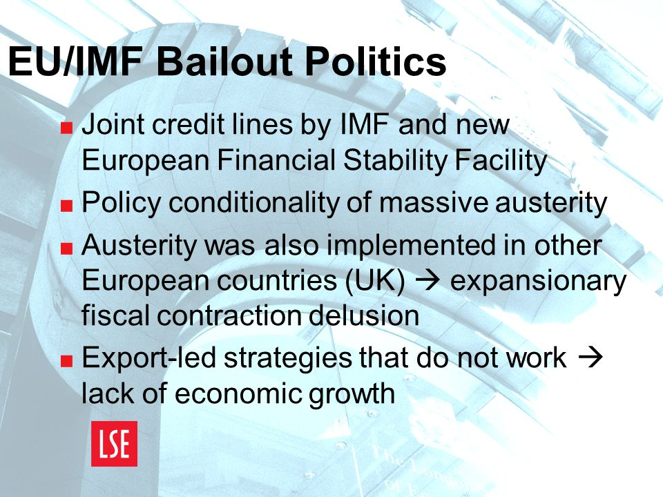 EU/IMF Bailout Politics  Joint credit lines by IMF and new European Financial Stability Facility  Policy conditionality of massive austerity  Austerity was also implemented in other European countries (UK)  expansionary fiscal contraction delusion  Export-led strategies that do not work  lack of economic growth