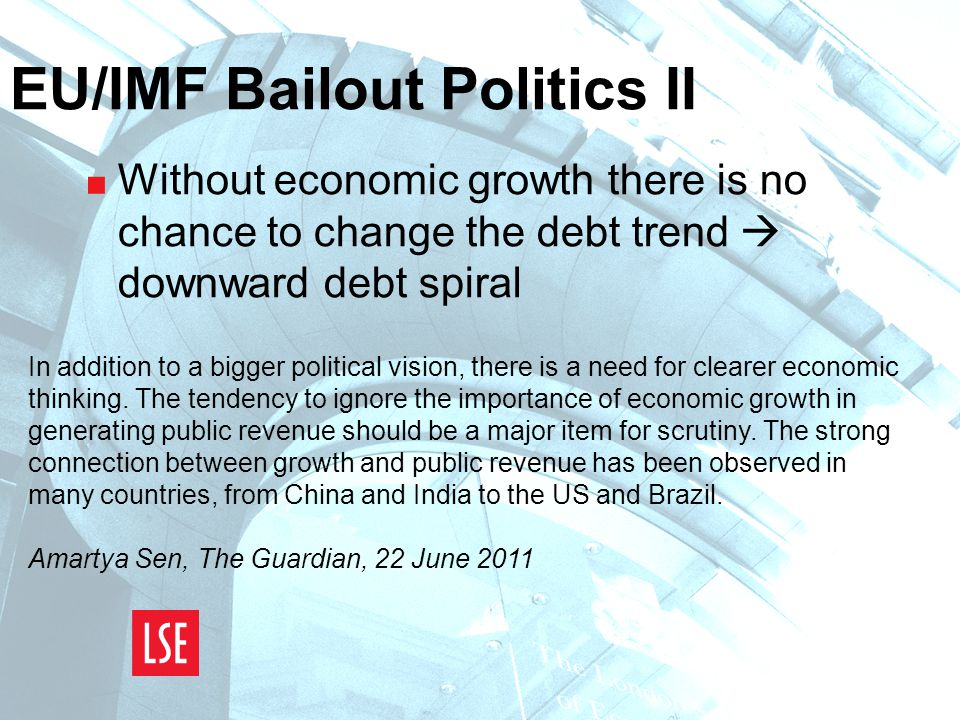 EU/IMF Bailout Politics II  Without economic growth there is no chance to change the debt trend  downward debt spiral In addition to a bigger political vision, there is a need for clearer economic thinking.