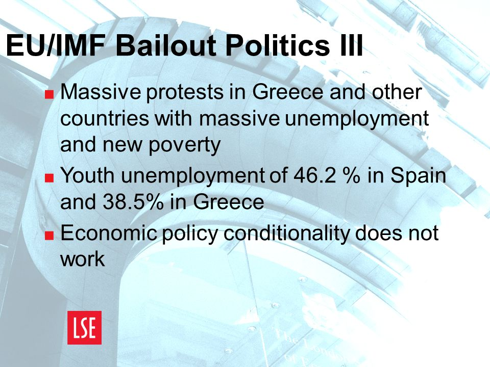 EU/IMF Bailout Politics III  Massive protests in Greece and other countries with massive unemployment and new poverty  Youth unemployment of 46.2 % in Spain and 38.5% in Greece  Economic policy conditionality does not work
