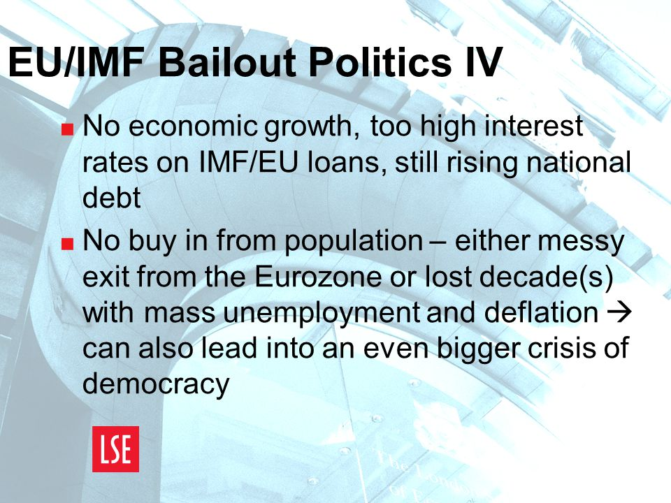 EU/IMF Bailout Politics IV  No economic growth, too high interest rates on IMF/EU loans, still rising national debt  No buy in from population – either messy exit from the Eurozone or lost decade(s) with mass unemployment and deflation  can also lead into an even bigger crisis of democracy