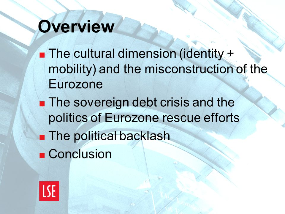 Overview  The cultural dimension (identity + mobility) and the misconstruction of the Eurozone  The sovereign debt crisis and the politics of Eurozone rescue efforts  The political backlash  Conclusion