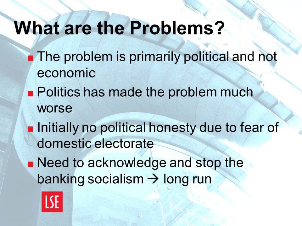 What are the Problems?  The problem is primarily political and not economic  Politics has made the problem much worse  Initially no political hones
