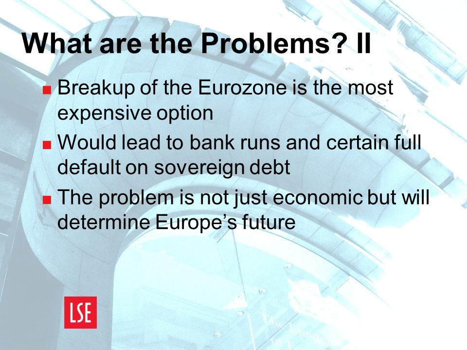 What are the Problems? II  Breakup of the Eurozone is the most expensive option  Would lead to bank runs and certain full default on sovereign debt