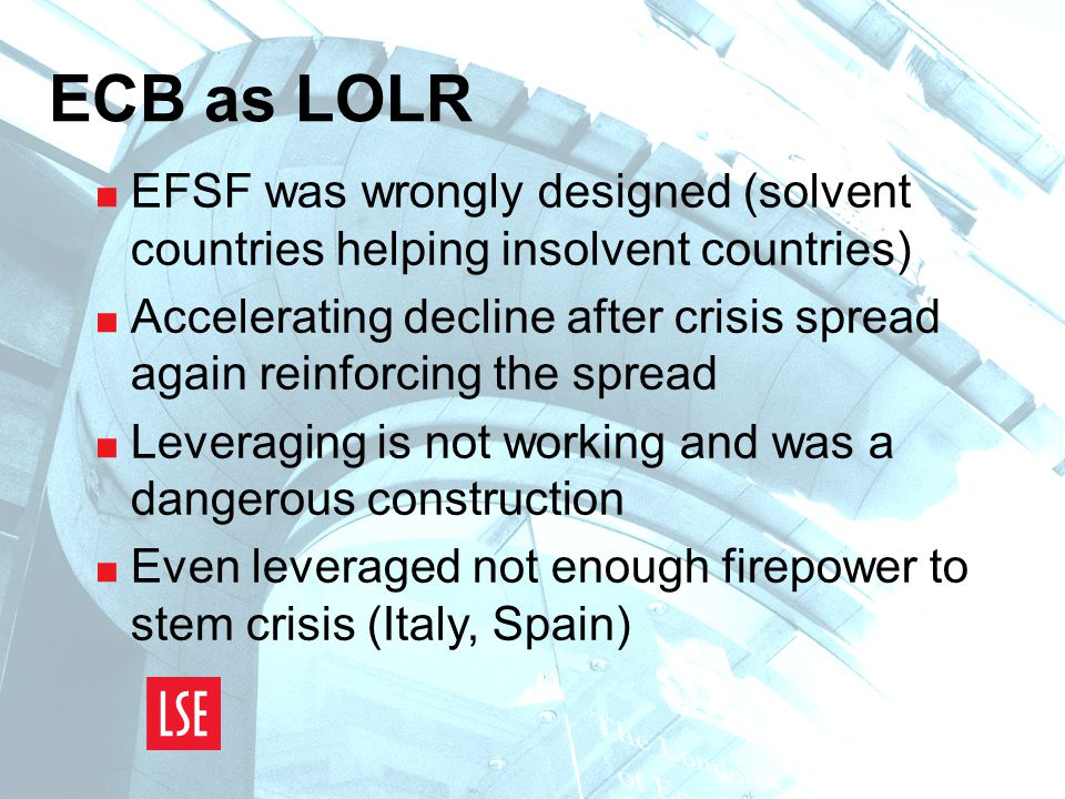 ECB as LOLR  EFSF was wrongly designed (solvent countries helping insolvent countries)  Accelerating decline after crisis spread again reinforcing the spread  Leveraging is not working and was a dangerous construction  Even leveraged not enough firepower to stem crisis (Italy, Spain)