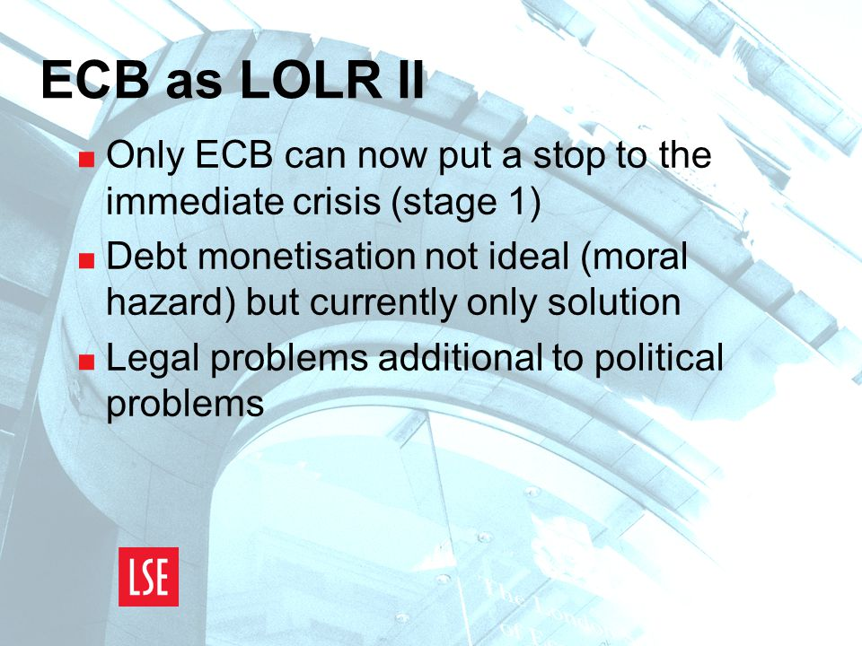 ECB as LOLR II  Only ECB can now put a stop to the immediate crisis (stage 1)  Debt monetisation not ideal (moral hazard) but currently only solution  Legal problems additional to political problems