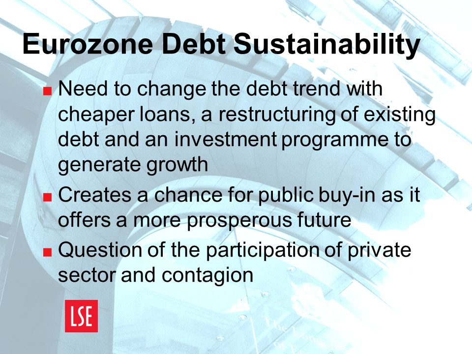 Eurozone Debt Sustainability  Need to change the debt trend with cheaper loans, a restructuring of existing debt and an investment programme to generate growth  Creates a chance for public buy-in as it offers a more prosperous future  Question of the participation of private sector and contagion
