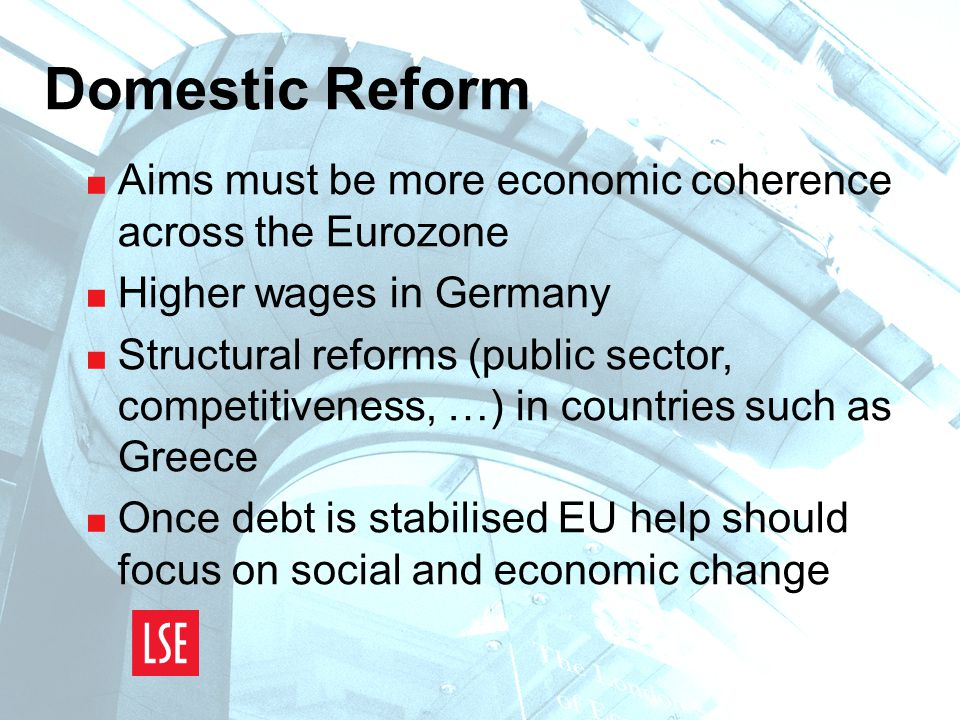 Domestic Reform  Aims must be more economic coherence across the Eurozone  Higher wages in Germany  Structural reforms (public sector, competitiveness, …) in countries such as Greece  Once debt is stabilised EU help should focus on social and economic change