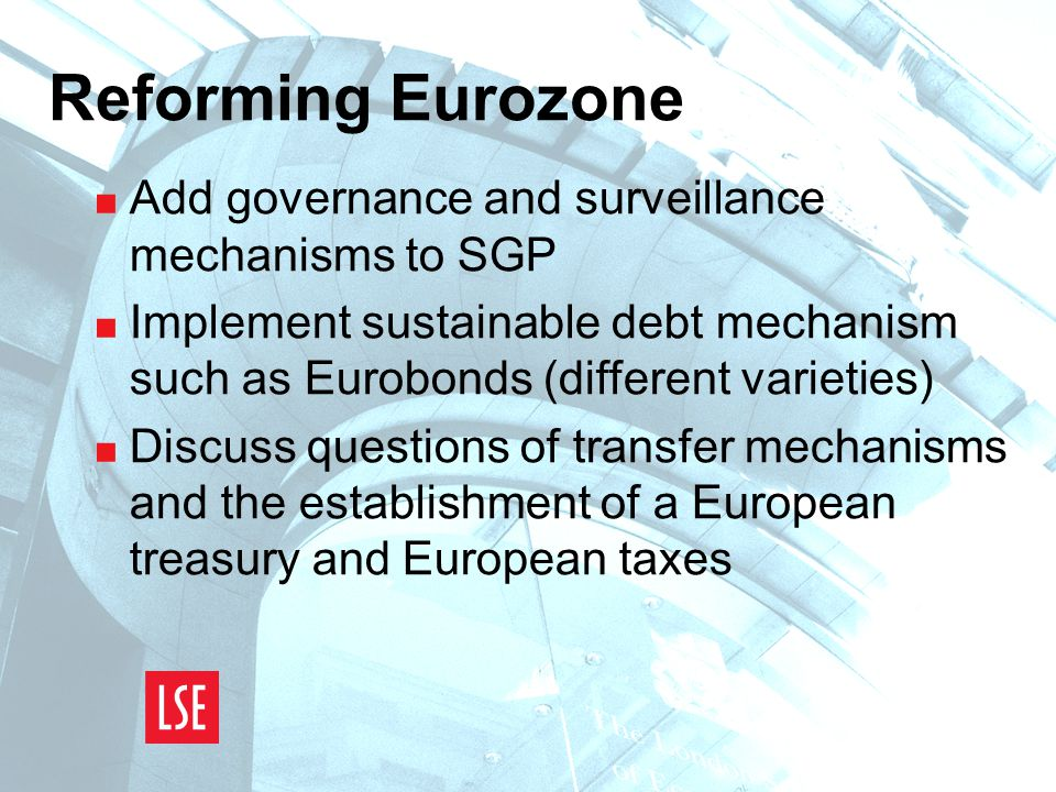Reforming Eurozone  Add governance and surveillance mechanisms to SGP  Implement sustainable debt mechanism such as Eurobonds (different varieties)  Discuss questions of transfer mechanisms and the establishment of a European treasury and European taxes