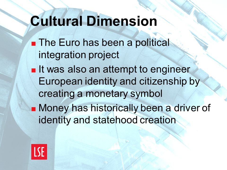 Cultural Dimension  The Euro has been a political integration project  It was also an attempt to engineer European identity and citizenship by creating a monetary symbol  Money has historically been a driver of identity and statehood creation