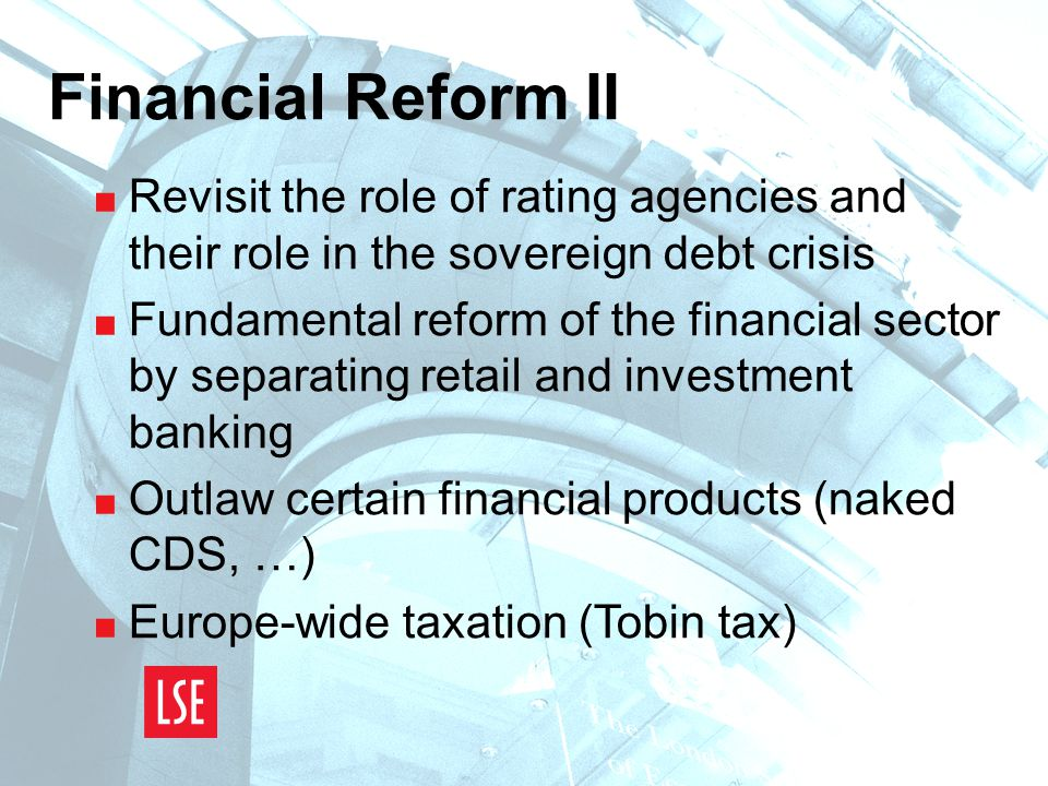 Financial Reform II  Revisit the role of rating agencies and their role in the sovereign debt crisis  Fundamental reform of the financial sector by separating retail and investment banking  Outlaw certain financial products (naked CDS, …)  Europe-wide taxation (Tobin tax)