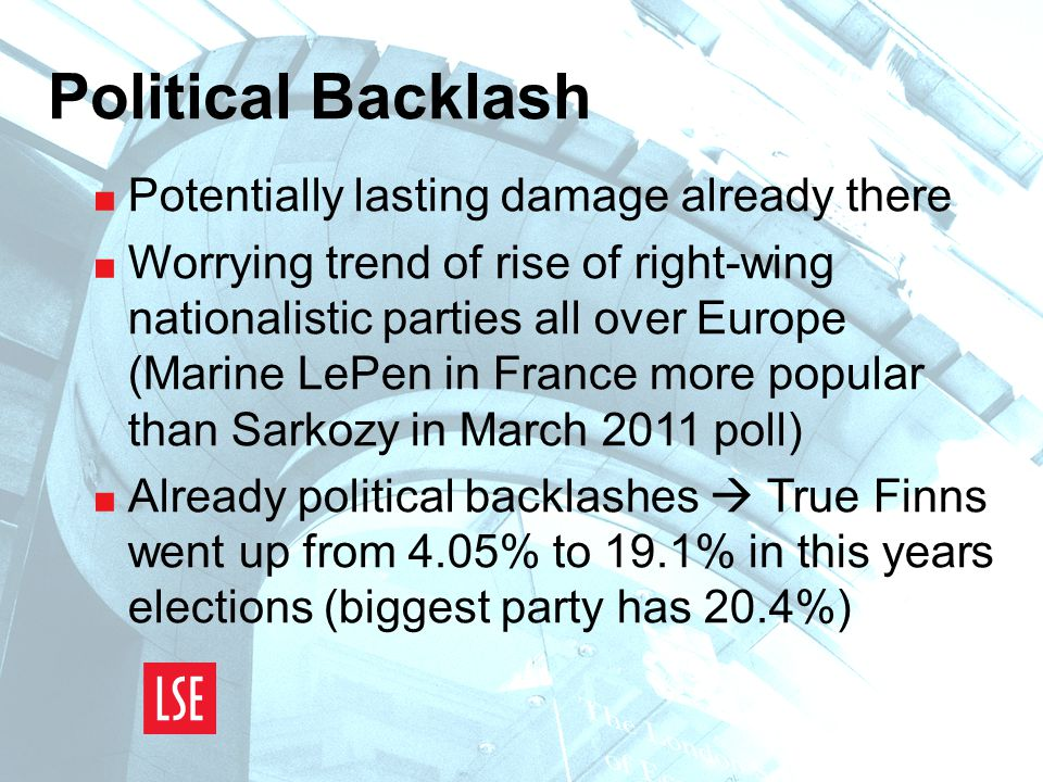 Political Backlash  Potentially lasting damage already there  Worrying trend of rise of right-wing nationalistic parties all over Europe (Marine LePen in France more popular than Sarkozy in March 2011 poll)  Already political backlashes  True Finns went up from 4.05% to 19.1% in this years elections (biggest party has 20.4%)