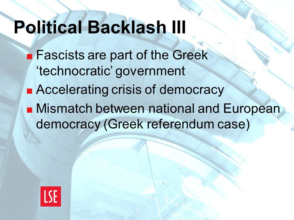 Political Backlash III  Fascists are part of the Greek 'technocratic' government  Accelerating crisis of democracy  Mismatch between national and European democracy (Greek referendum case)